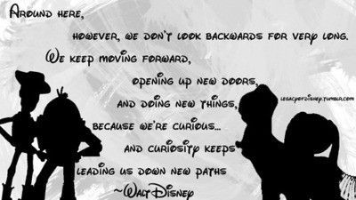 Around here, however, we don't look backwards for very long. We keep moving forward, opening up new doors, and doing new things, because we're curious�€�and curiosity keeps leading us down new paths ~Walt Disney