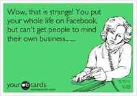 Wow, that is strange! You put your whole life on Facebook, but can't get people to mind their own business........