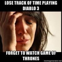 First world Problems II - lose track of time playing diablo 3 forget to watch game of thrones #motd