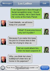 What super villains text about. Also, a pretty good explanation why Superman can get away with his Clark Kent persona by simply taking off his glasses and straightening his hair.