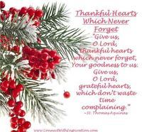 """""""Give us, O Lord, thankful hearts which never forget, Your goodness to us. Give us, O Lord, grateful hearts, which don't waste time complaining.�€ ~St. Thomas Aquinas"""